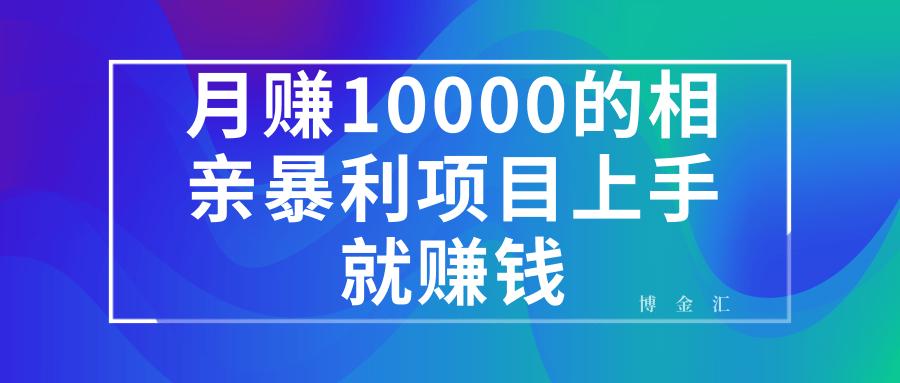 月赚10000的相亲暴利项目,上手就能赚钱!