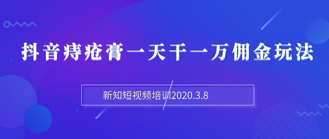 新知短视频培训2020.3.8抖音痔疮膏玩法