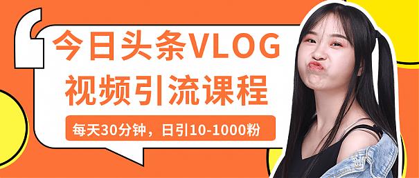 今日头条VLOG视频引流课程,日引1000粉