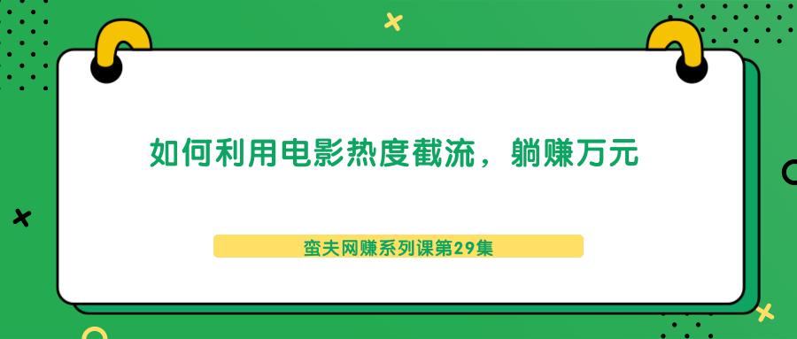 蛮夫网赚系列课第29集:如何利用电影热度截流,躺赚万元