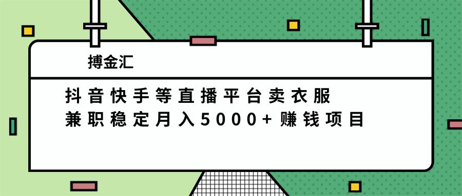 抖音快手等直播平台卖衣服,兼职稳定月入5000+赚钱项目