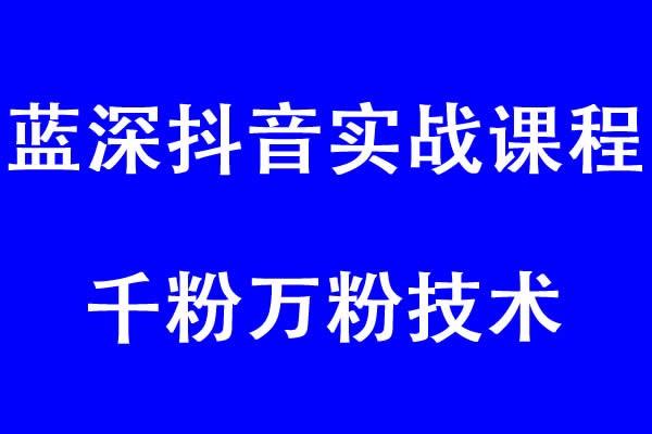 蓝深抖音实战课程(超级干货)+千粉万粉技术